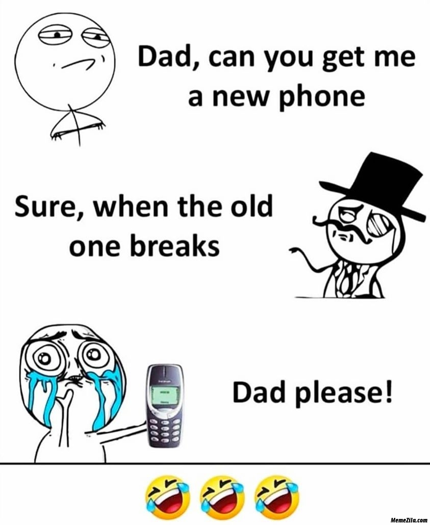 Dad can you get me new phone sure when the old one breaks meme