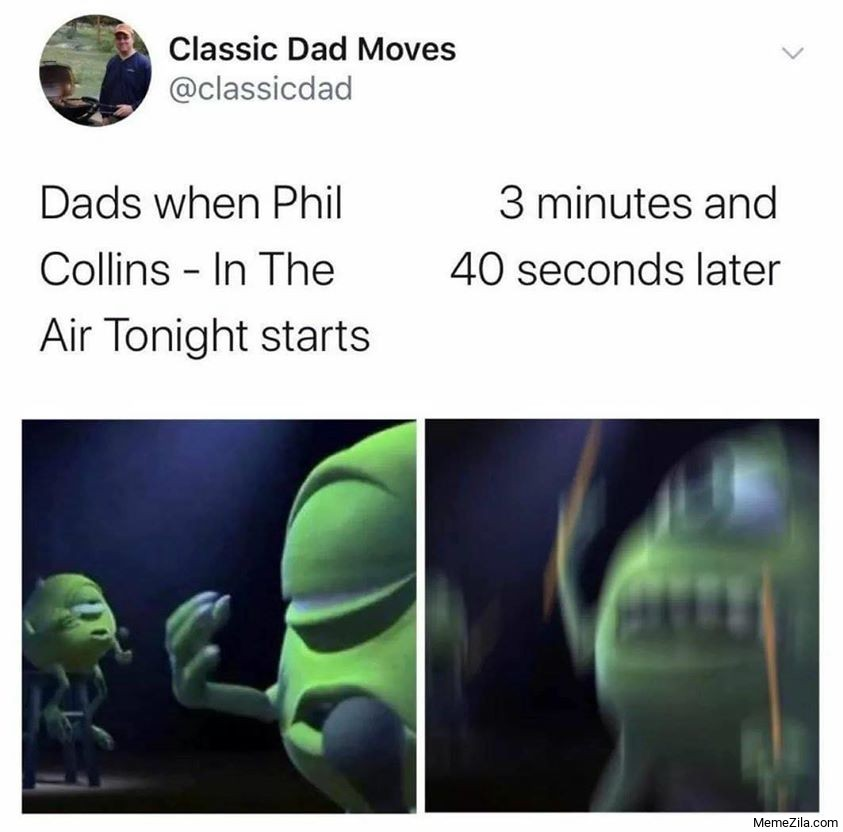 Dads when Phil Collins in the air tonight starts 3 minutes and 40 seconds later meme