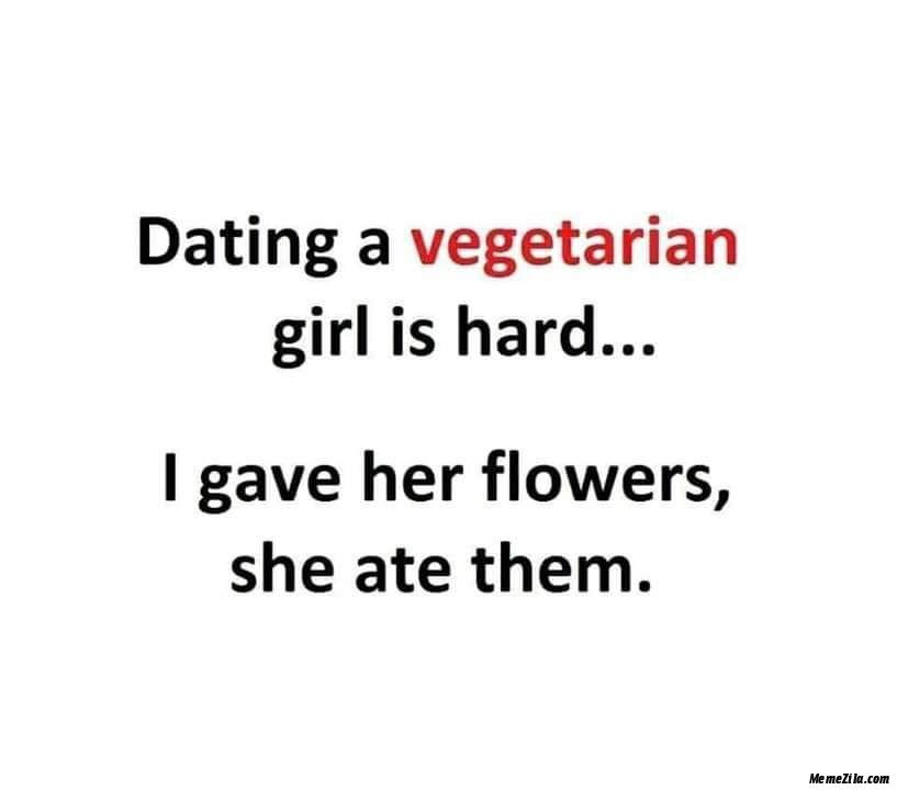 Dating a vegetarian girl is hard I gave her flowers she ate them meme