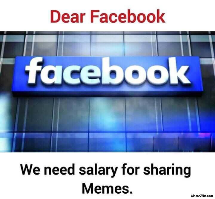 Dear facebook We need salary for sharing memes