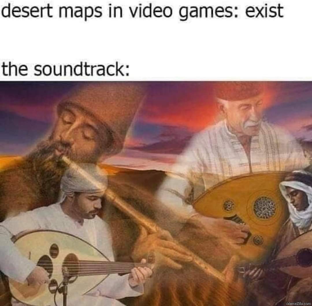 Desert maps in video games exist The soundtrack meme