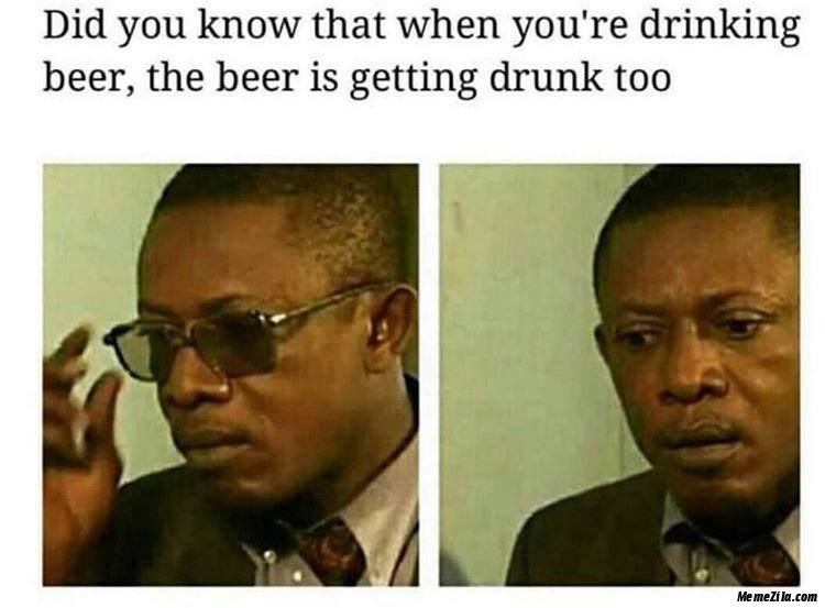 Did you know when you are drinking beer The beer is getting drunk too meme