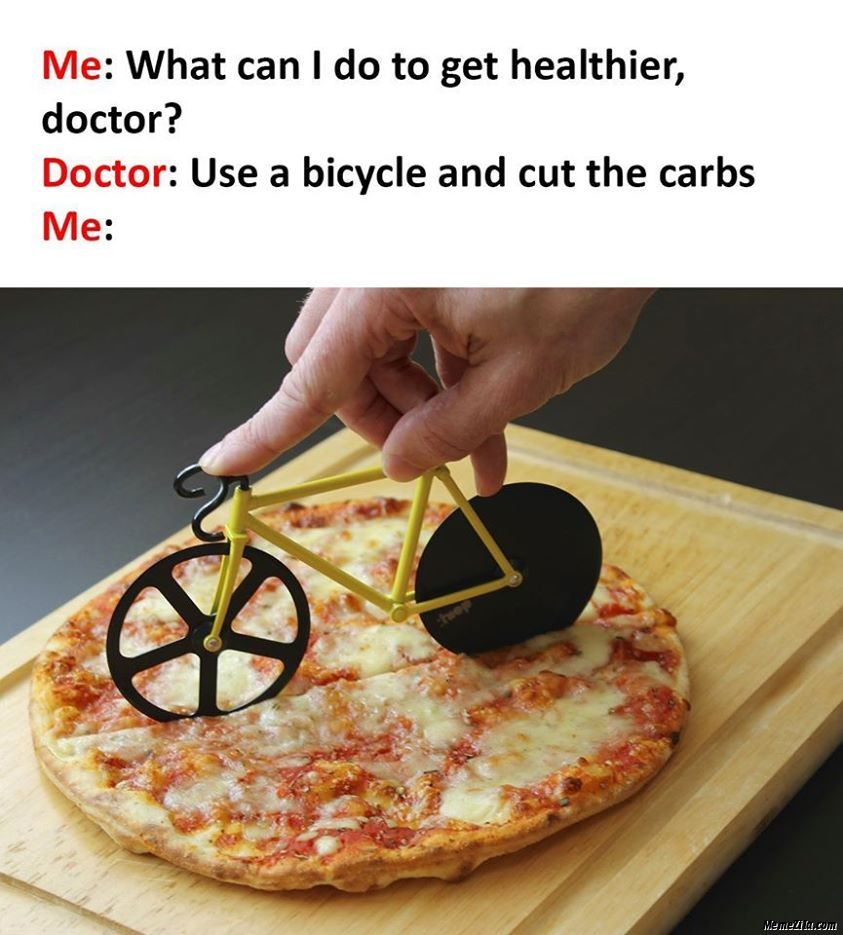 Doctor Use a bicycle and cut the carbs Meanwhile me meme