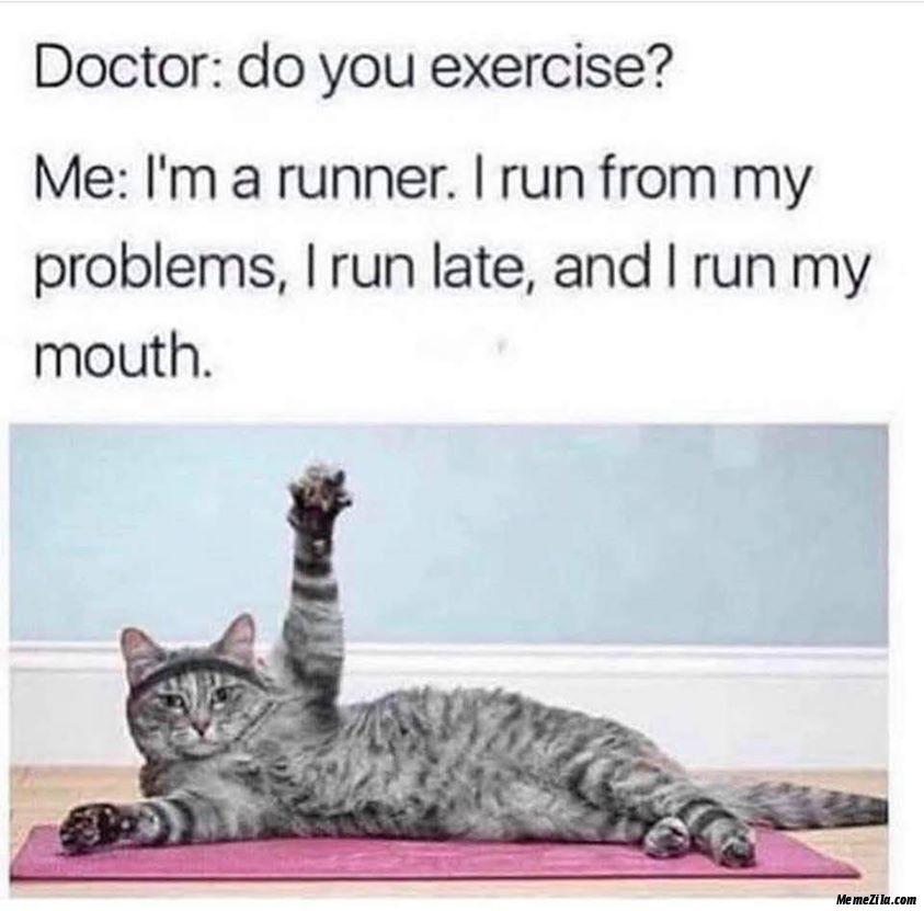Doctor do you exercise I am a runner I run from my problems I run late and I run my mouth meme