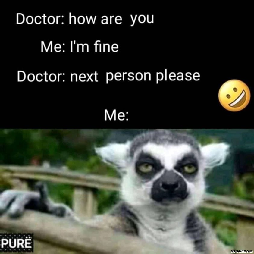 Doctor how are you I am fine Next person please meme