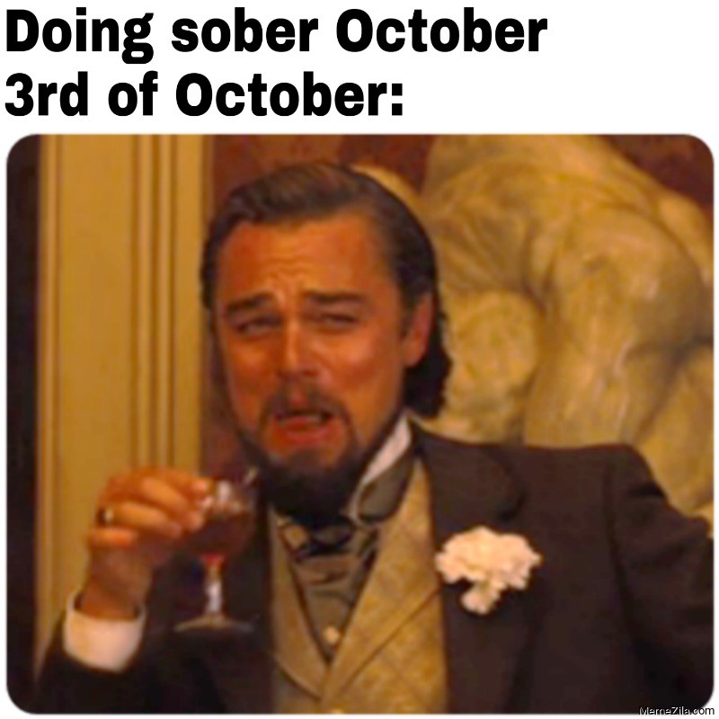 Doing sober october Meanwhile 3rd of october meme