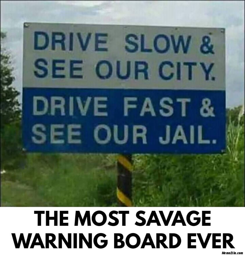 Drive slow and see our city Drive fast and see our jail The most savage warning board ever meme