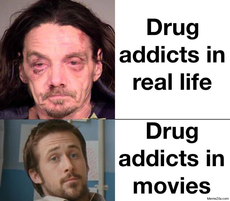 Drug addicts in real life vs Drug addicts in movies meme