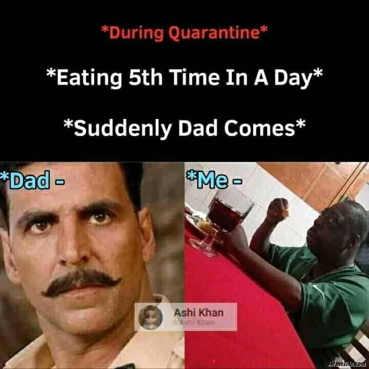 During Quarantine 5th fifth time in a day Suddenly dad comes Dad vs me meme