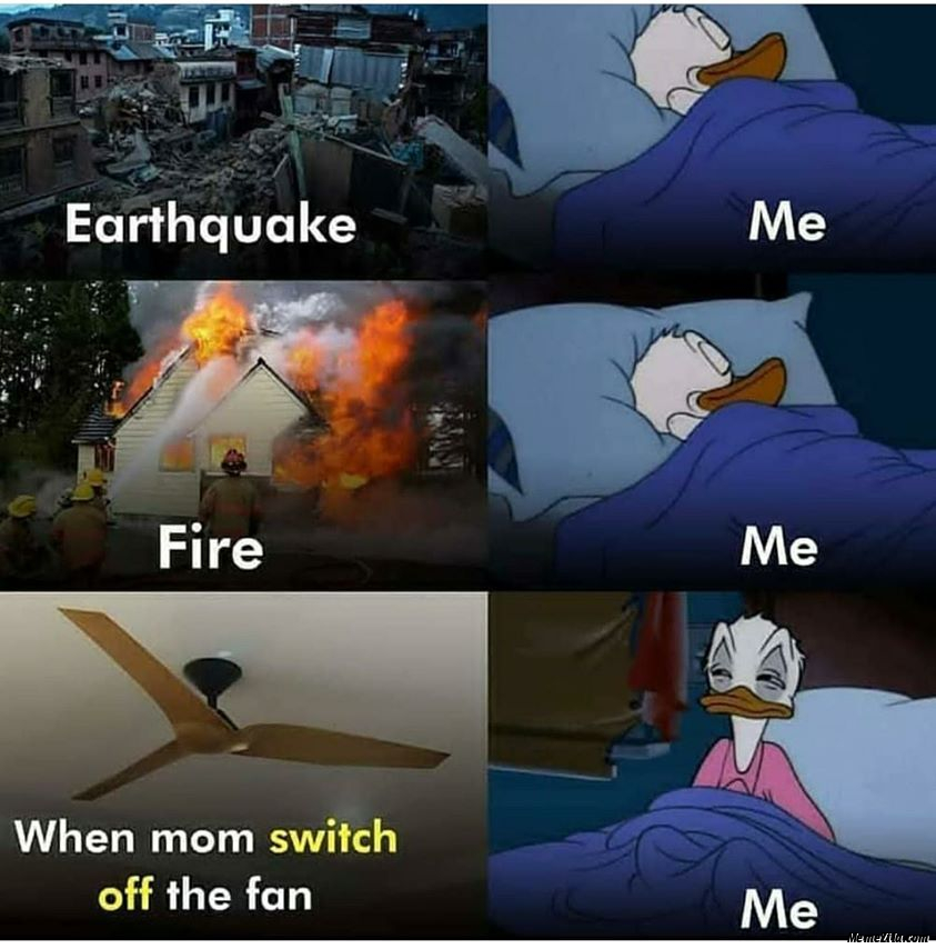 Earthquake fire When mom switch off the fan Meanwhile me meme