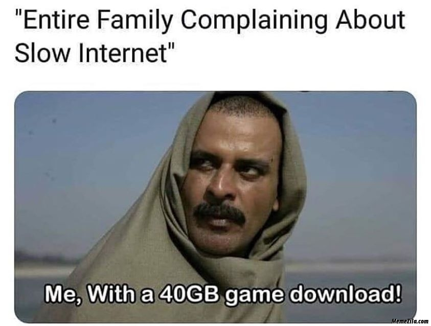 Entire family complaining about slow internet Me with a 40 GB game download meme