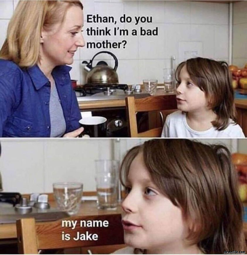 Ethan do you think I am a bad mother My name is Jake meme