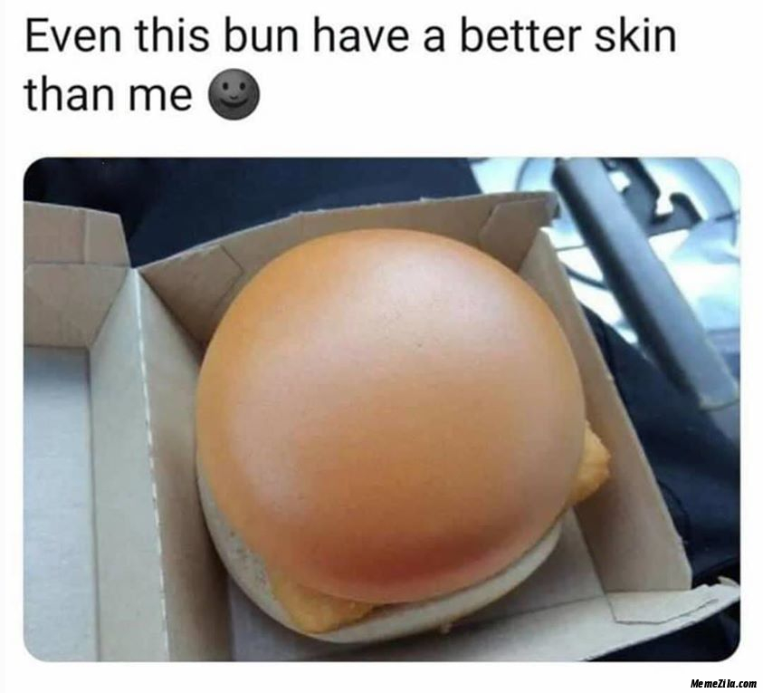 Even this bun have a better skin then we meme