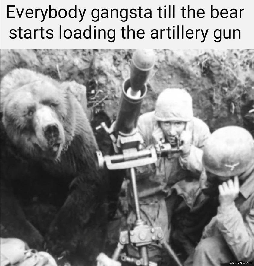 Everybody gangsta till the bear starts loading artillery gun meme
