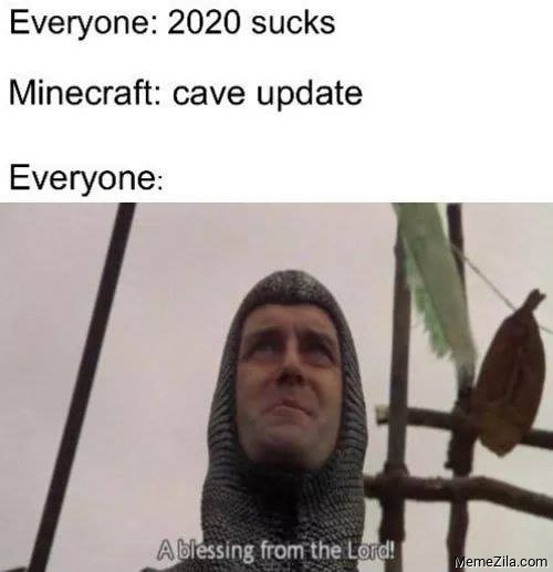 Everyone 2020 sucks Minecraft cave update Everyone A blessing from the lord meme