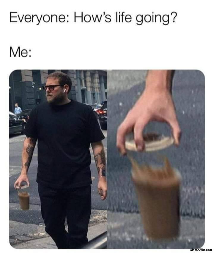 Everyone Hows life going Meanwhile me meme