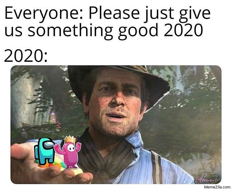 Everyone Please just give us something good 2020 Meanwhile 2020 meme