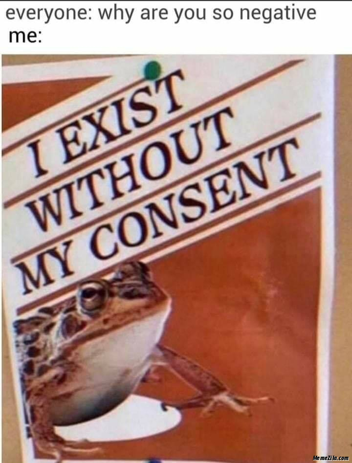 Everyone Why are you so negative Me I exist without my consent meme