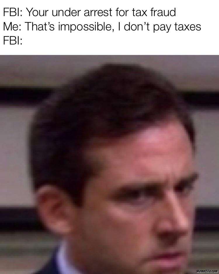 Fbi you are under arrest for tax fraud Me thats impossible I dont pay taxes meme
