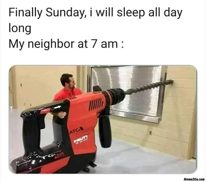 Finally sunday I will sleep all day long my neighbour at 7:00 am meme