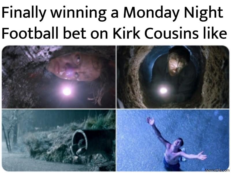 Finally winning a Monday Night Football bet on Kirk Cousins like meme