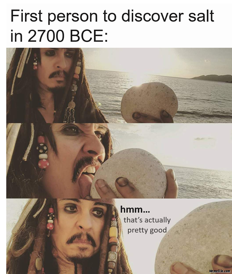 First person to discover salt in 2700 BCE Hmm thats actually pretty good meme