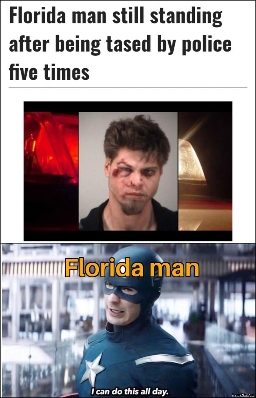 Florida man still standing after being tased by police five times meanwhile Florida man I can do this all the day meme