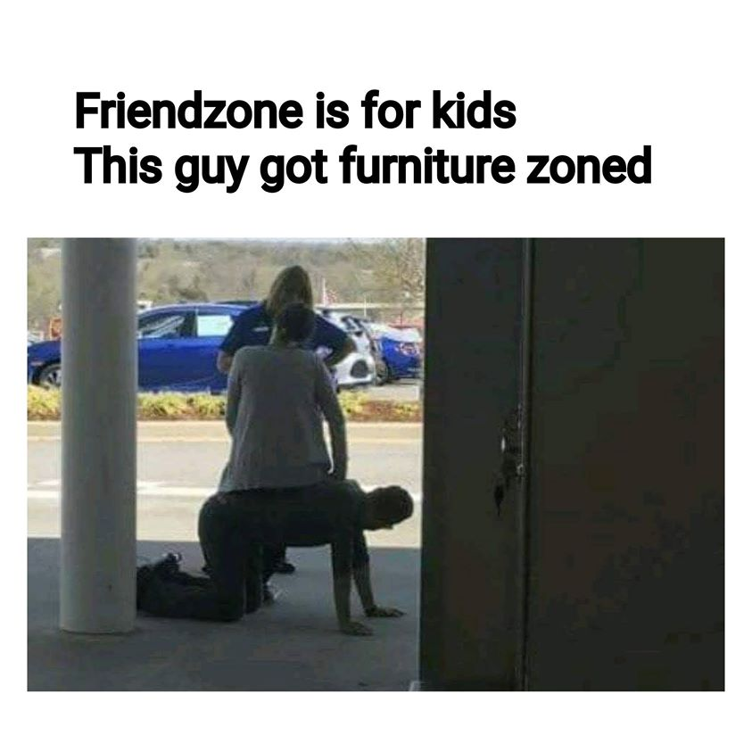 Friendzone is for kids This guy got furniture zoned meme