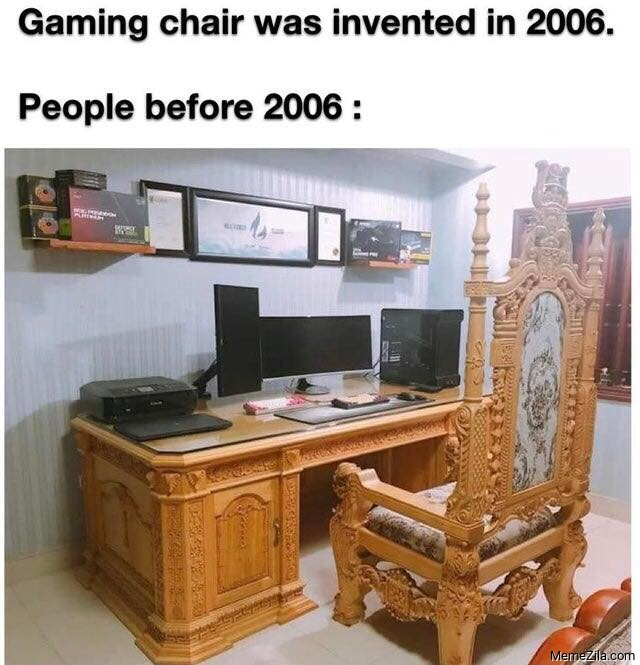 Gaming chair was invented in 2006 People before 2006 meme