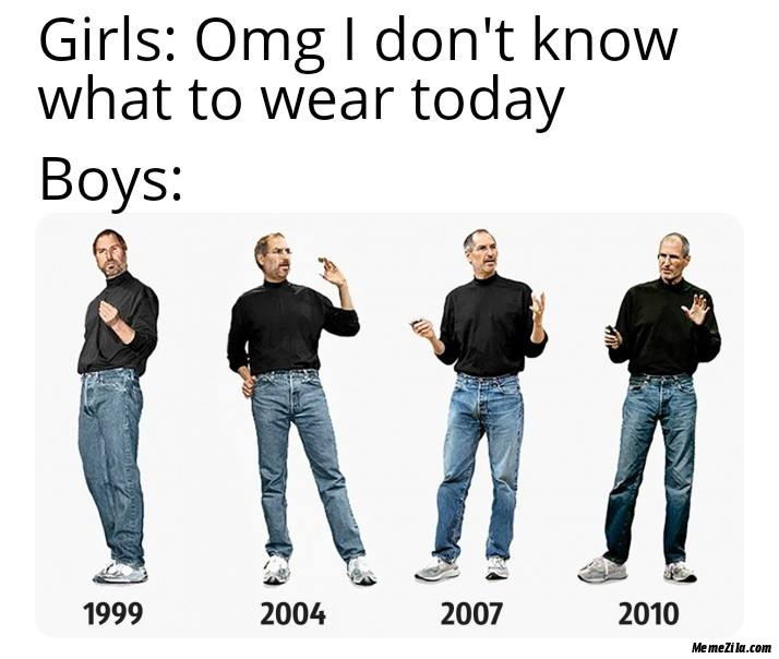 Girls Omg I dont know what to wear today Meanwhile boys in 1999 2004 2007 2010 meme