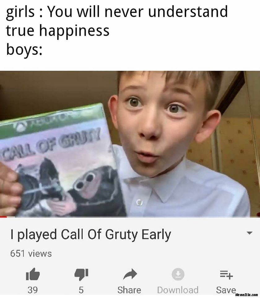 Girls You will never understand true happiness Boys I played Call of gruty early meme