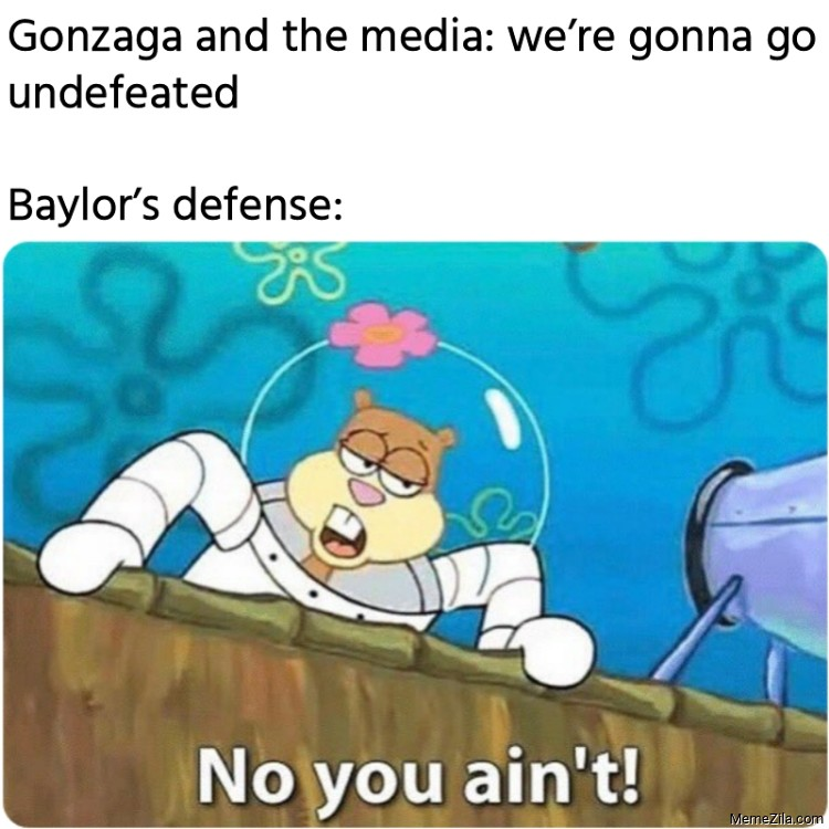 Gonzaga and the media We are gonna go undefeated Baylors defense meme
