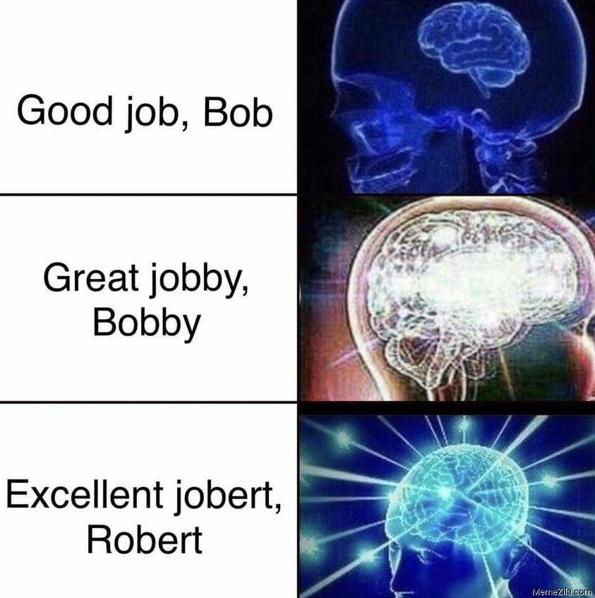 Good job bob Great jobby bobby Excellent jobert robert meme