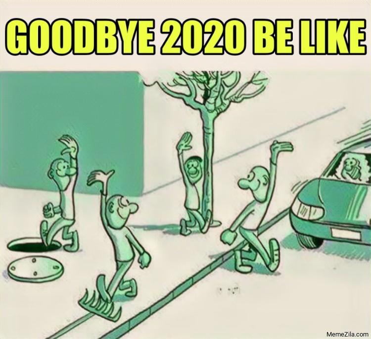 Goodbye 2020 be like meme