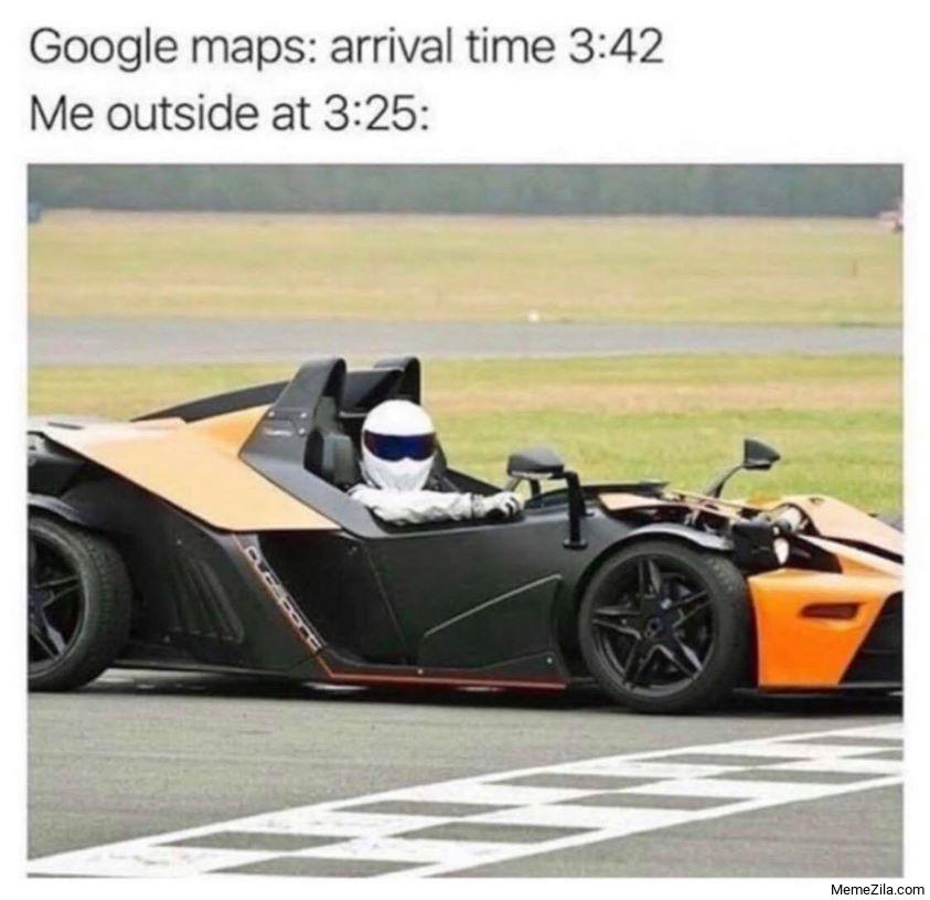 Google Maps arrival time 3:42 Me outside at 3:25 meme