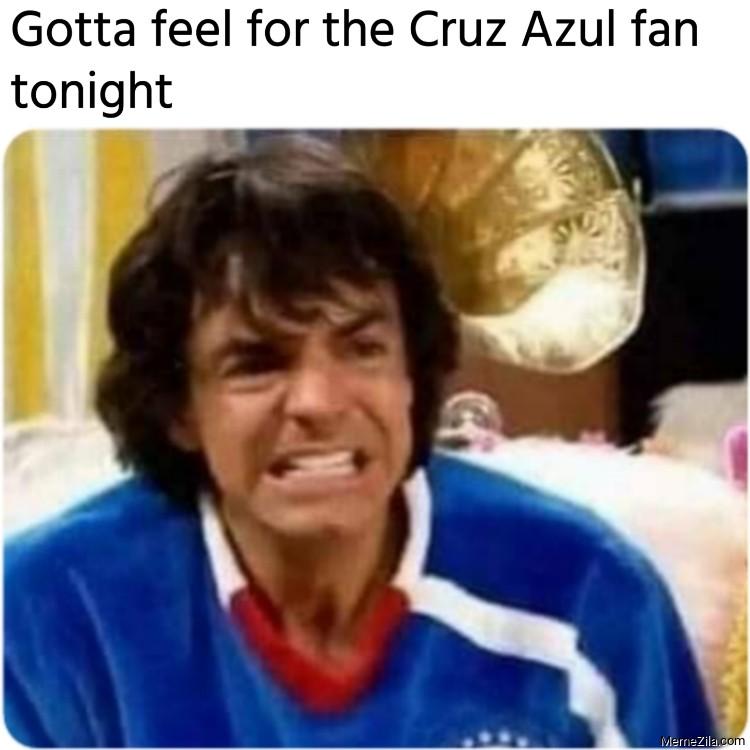 Gotta feel for the Cruz Azul fan tonight meme