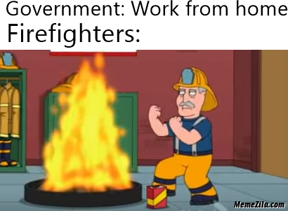 Government work from home Meanwhile firefighters meme