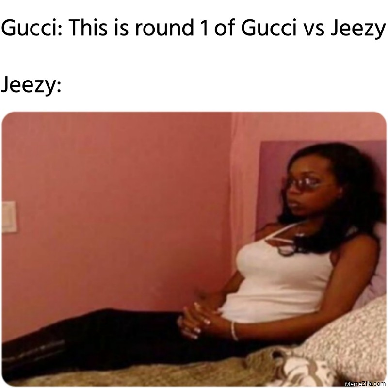 Gucci This is round 1 of Gucci vs Jeezy Meanwhile Jeezy meme