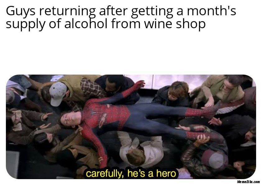 Guys returning after getting a months supply of alcohol from wine shop Carefully he is a hero meme