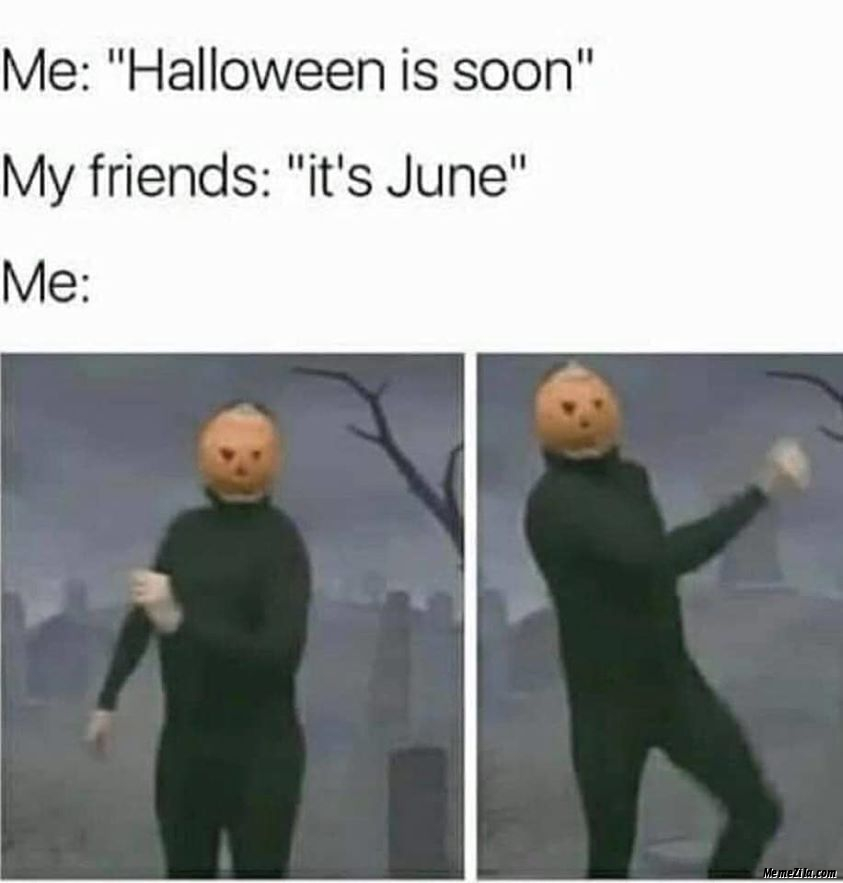 Halloween is soon Its tune Meanwhile me meme