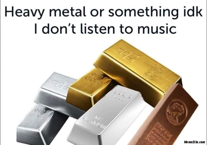 Heavy metal or something IDK I dont listen to music meme