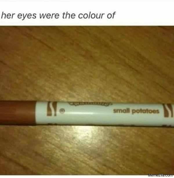 Her eyes were the colour of small potatoes meme