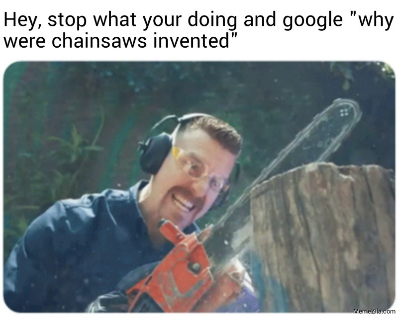 Hey stop what your doing and google why were chainsaws invented meme