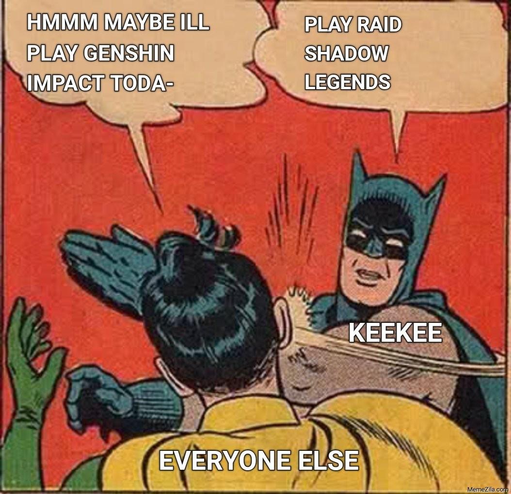 Hmmm maybe ill play genshin impact Play Raid shadow legends Keekee to everything else meme