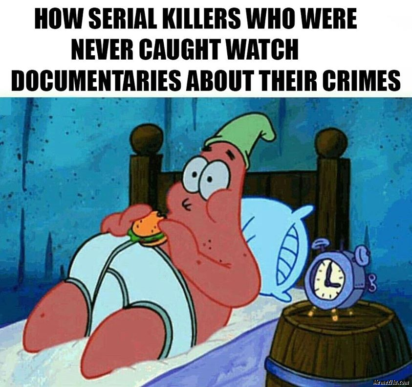 How serial Killers who were never caught watch documentaries about their crimes meme