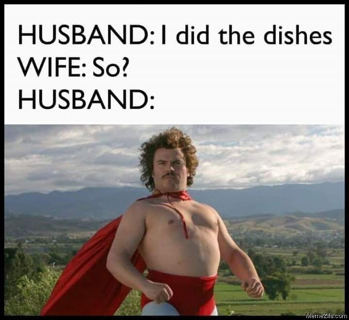 Husband I did the dishes Wife So what Meanwhile Husband meme