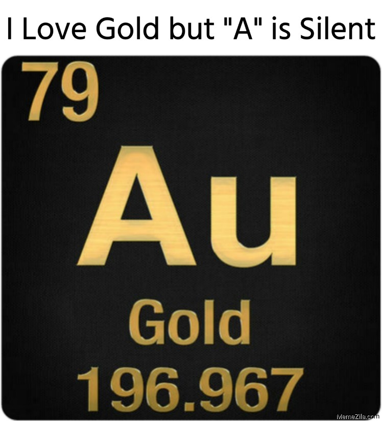 I Love Gold but A is Silent meme