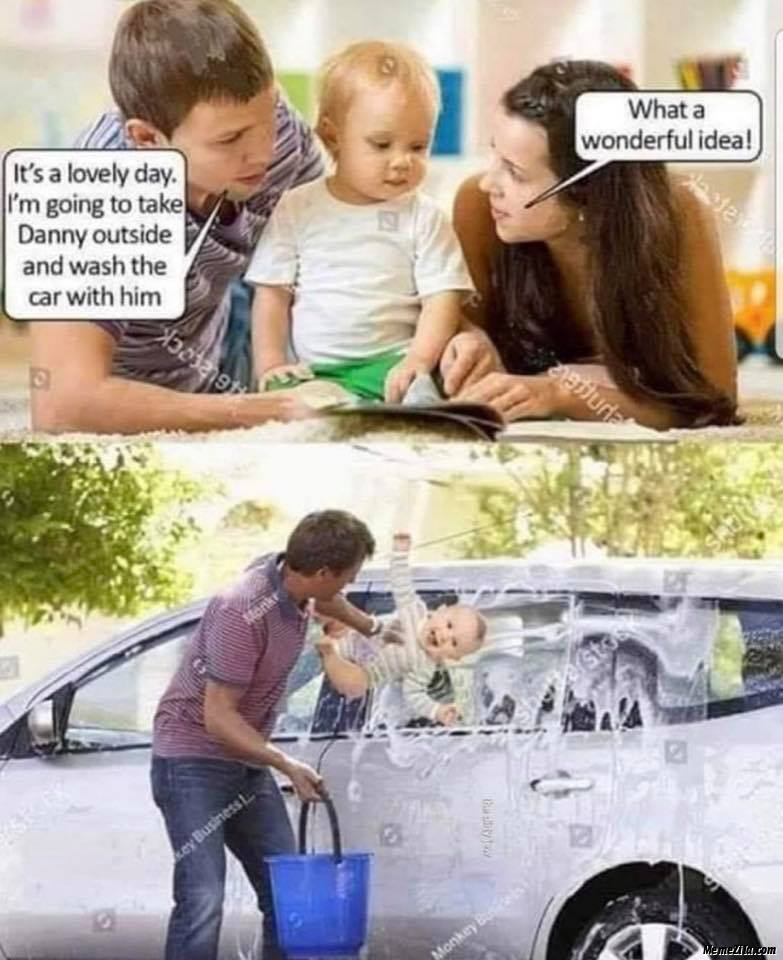 I am going to take Danny outside and wash the car with him What a wonderful idea meme