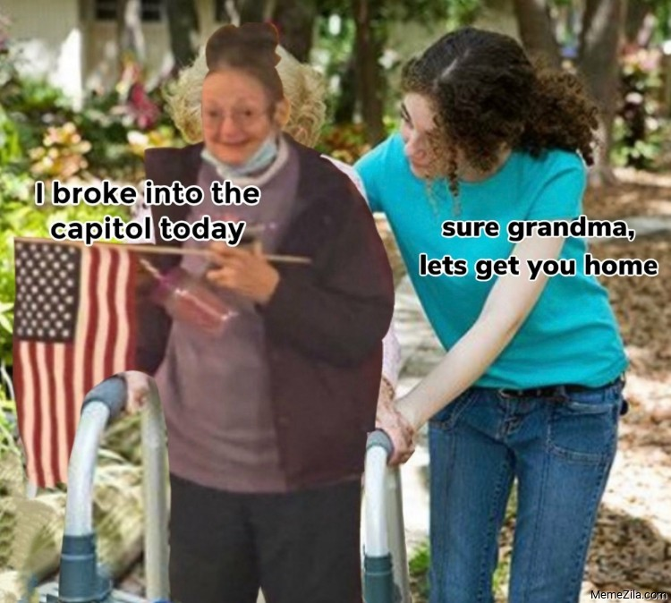 I broke into the Capitol building today Sure grandma lets get you home meme