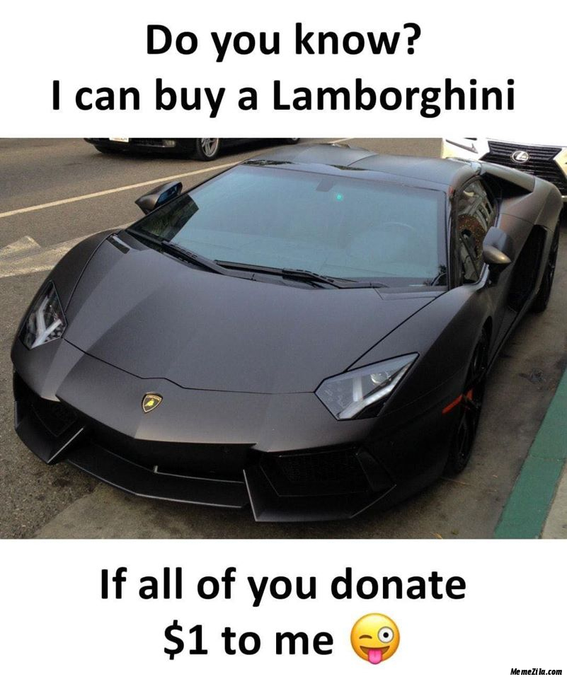 I can buy a Lamborghini If all of you donate $1 to me meme